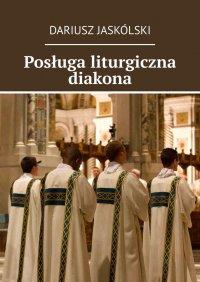Posługa liturgiczna diakona - Dariusz Jaskólski - ebook