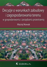 Decyzje o warunkach zabudowy i zagospodarowania terenu w gospodarowaniu i zarządzaniu przestrzenią - Maciej Nowak - ebook