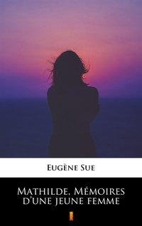 Mathilde, Mémoires d'une jeune femme - Eugène Sue - ebook