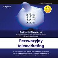 Perswazyjny telemarketing. 65 narzędzi sprzedaży i obsługi klienta przez telefon do zastosowania od zaraz. Wydanie II rozszerzone - Bartłomiej Stolarczyk - audiobook