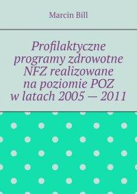 Profilaktyczne programy zdrowotne NFZ realizowane napoziomie POZ wlatach 2005— 2011 - Marcin Bill - ebook