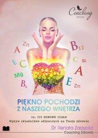 Wpływ składników odżywczych na Twoje zdrowie. Piękno pochodzi z naszego wnętrza. Część III. Zdrowe ciało - mgr Renata Zarzycka-Bienias - ebook