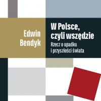 W Polsce, czyli wszędzie. Rzecz o upadku i przyszłości świata - Edwin Bendyk - audiobook