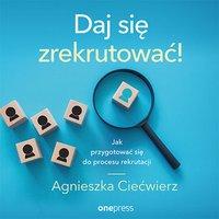 Daj się zrekrutować! Jak przygotować się do procesu rekrutacji - Agnieszka Ciećwierz - audiobook