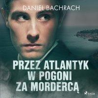 Przez Atlantyk w pogoni za mordercą - Daniel Bachrach - audiobook