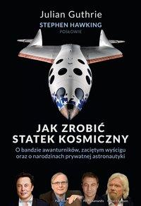 Jak zrobić statek kosmiczny. O bandzie awanturników, zaciętym wyścigu oraz o narodzinach prywatnej astronautyki - Julian Guthrie - ebook