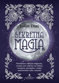 Sekretna magia. Prawdziwe zaklęcia magiczne, rytuały oraz eliksiry na miłość, szczęście, pieniądze, a także uzdrowienie ciała i umysłu - Juliet Diaz - ebook