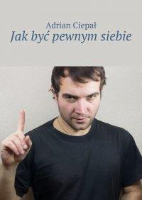 Jakbyć pewnym siebie - Adrian Ciepał - ebook