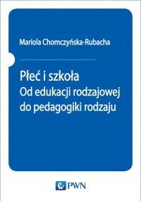 Płeć i szkoła. Od edukacji rodzajowej do pedagogiki rodzaju - Mariola Chomczyńska-Rubacha - ebook