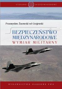 Bezpieczeństwo międzynarodowe. Wymiar militarny - Przemysław Żurawski vel Grajewski - ebook