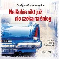 Na Kubie nikt już nie czeka na śnieg - Grażyna Gołuchowska - audiobook