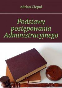 Podstawy postępowania Administracyjnego - Adrian Ciepał - ebook