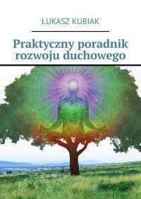 Praktyczny poradnik rozwoju duchowego - Łukasz Kubiak - ebook