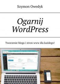 Ogarnij WordPress— Tworzenie bloga istron www dlakażdego - Szymon Owedyk - ebook