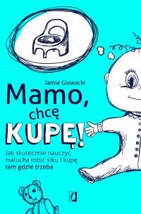 Mamo, chcę kupę! Jak skutecznie nauczyć malucha robić siku i kupę tam gdzie trzeba - Jamie Glowacki - ebook