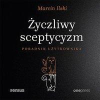 Życzliwy sceptycyzm. Poradnik użytkownika - Marcin Ilski - audiobook