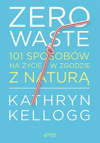 Zero waste. 101 sposobów na życie w zgodzie z naturą - Kathryn Kellogg - ebook