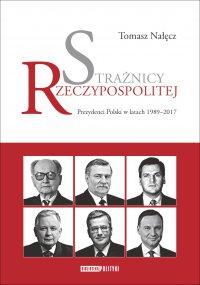 Strażnicy Rzeczypospolitej. Prezydenci Polski w latach 1989-2017 - Tomasz Nałęcz - ebook