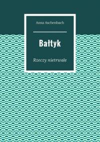 Bałtyk. Rzeczy nietrwałe - Anna Aschenbach - ebook