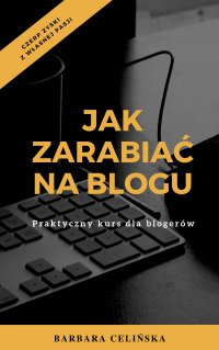Jak zarabiać na blogu. Praktyczny kurs dla blogerów - Barbara Celińska - ebook