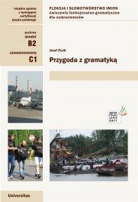 Przygoda z gramatyką. Fleksja i słowotwórstwo imion. Ćwiczenia funkcjonalno-gramatyczne dla cudzoziemców (B2, C1) - Józef Pyzik - ebook