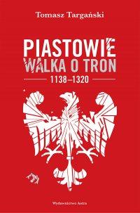 Piastowie. Walka o tron 1138–1320 - Tomasz Targański - ebook