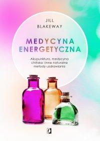 Medycyna energetyczna. Akupunktura, medycyna chińska i inne naturalne metody uzdrawiania - Jill Blakeway - ebook
