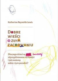 Dobre wieści o złym zachowaniu.Dlaczego dzieci są mniej zdyscyplinowane niż kiedyś i jak możemy sobie z tym poradzić? - Katherine Reynolds Lewis - ebook