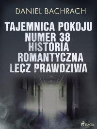 Tajemnica pokoju numer 38. Historia romantyczna, lecz prawdziwa - Daniel Bachrach - ebook