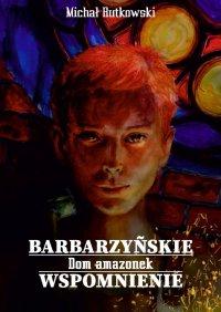 Barbarzyńskie wspomnienie. Dom amazonek - Michał Rutkowski - ebook