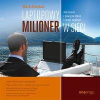 Laptopowy Milioner. Jak zerwać z pracą na etacie i zacząć zarabiać w sieci - Mark Anastasi - audiobook