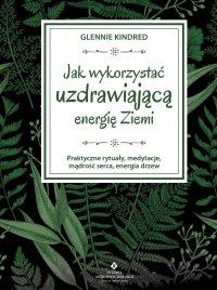 Jak wykorzystać uzdrawiającą energię Ziemi. Praktyczne rytuały, medytacje, mądrość serca, energia drzew - Glennie Kindred - ebook