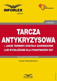Tarcza antykryzysowa – jakie terminy zostały zawieszone lub wydłużone dla podatników VAT - Łukasz Matusiakiewicz - ebook
