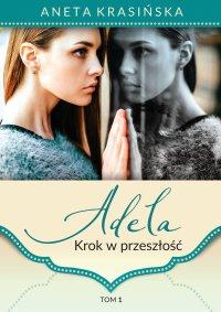 Adela. Krok w przeszłość. Tom 1 - Aneta Krasińska - ebook