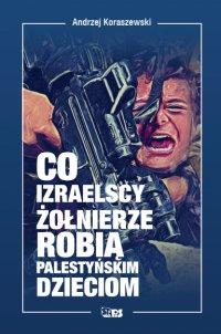 Co izraelscy żołnierze robią palestyńskim dzieciom - Andrzej Koraszewski - ebook