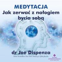 Medytacja - Jak zerwać z nałogiem bycia sobą - dr Joe Dispenza - audiobook