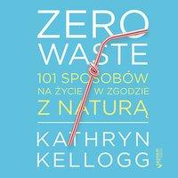 Zero waste. 101 sposobów na życie w zgodzie z naturą - Kathryn Kellogg - audiobook