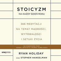 Stoicyzm na każdy dzień roku. 366 medytacji na temat mądrości, wytrwałości i sztuki życia - Ryan Holiday - audiobook