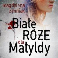 Białe róże dla Matyldy - Magdalena Zimniak - audiobook
