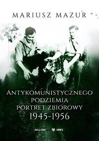 Antykomunistycznego podziemia portret zbiorowy 1945-1956 - Mariusz Mazur - ebook