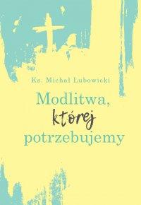 Modlitwa, której potrzebujemy - Ks. Michał Lubowicki - ebook