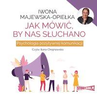 Jak mówić, by nas słuchano. Psychologia pozytywnej komunikacji - Iwona Majewska-Opiełka - audiobook