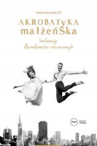 Akrobatyka małżeńska. Konferencje dla małżeństw i narzeczonych - Adam Szustak OP - audiobook
