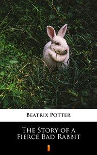 The Story of a Fierce Bad Rabbit - Beatrix Potter - ebook