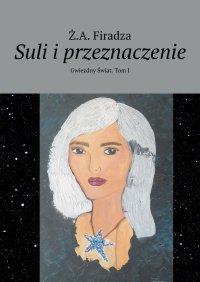 Suli i przeznaczenie. Gwiezdny Świat. Tom 1 - Ż.A. Firadza - ebook