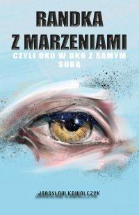 Randka z marzeniami, czyli oko w oko z samym sobą - Jarosław Kowalczyk - ebook