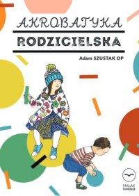 Akrobatyka rodzicielska. Konferencje dla rodziców i opiekunów - Adam Szustak OP - audiobook