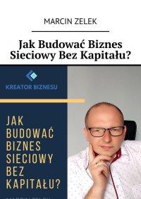Jak budować biznes sieciowy bez kapitału? - Marcin Zelek - ebook