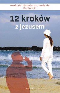 12 kroków z Jezusem. Osobista historia uzdrowienia Daphne K. - Daphne K. - ebook
