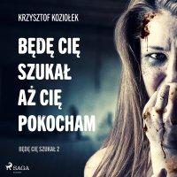 Będę Cię szukał, aż Cię pokocham - Krzysztof Koziołek - audiobook